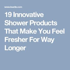 19 Innovative Shower Products That Make You Feel Fresher For Way Longer