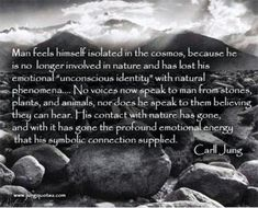 """""""Man feels himself isolated in the cosmos, because he is no longer involved in nature and has lost his emotional """"unconscious identity"""" with natural phenomena... No voices now speek to man from stones, plants, and animals, nor does he speak to them believing they can hear. His contact with nature has gone, and with it has gone the profound emotional energy that his symbolic connection supplied."""" Carl Jung"""