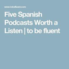 Five Spanish Podcasts Worth a Listen | to be fluent #learntospeakspanish