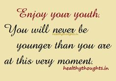 Enjoy your youth.   You will never be younger than you are at this very moment…   Live your life while you still have the energy...   You are your youngest best today...   Make the most of it!   :) Have a great day :) ...