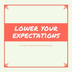 My expectations were creating problems in my life. Everything and everyone around me was affected by my unrealistic expectations– both high and low.