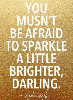 You mustn't be afraid to sparkle a little brighter darling!
