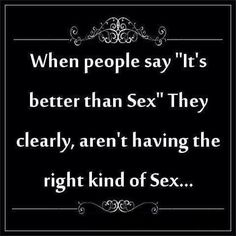 Absolutely agree! Never understood why people say that...their sex life sucks lol