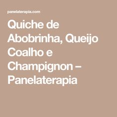 Quiche de Abobrinha, Queijo Coalho e Champignon – Panelaterapia