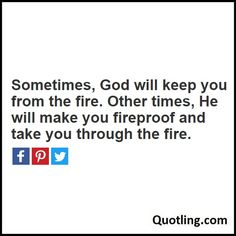 Sometimes, God will keep you from the fire. Other times, He will make you fireproof and take you through the fire - Joel Osteen Quote