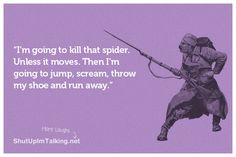 I'm going to kill that spider. Unless it moves. Then I'm going to jump, scream, throw my shoe and run away.