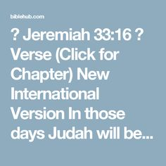 ◄ Jeremiah 33:16 ►  Verse (Click for Chapter)  New International Version  In those days Judah will be saved and Jerusalem will live in safety. This is the name by which it will be called: The LORD Our Righteous Savior.'    New Living Translation  In that day Judah will be saved, and Jerusalem will live in safety. And this will be its name: 'The LORD Is Our Righteousness.'
