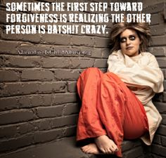 Sometimes the first step toward forgiveness is realizing the other person is batsh!t crazy.