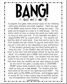 My favorite sight word game to play with the kids is BANG!!!  My kids DIE for this game and BEG me to play it.  Whatever helps 'em learn, I'm all about it.  I'm sure you guys play this in  your own room, but just incase you don't, check it out for yourself!--Would be a good review game in Spanish.
