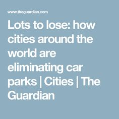 Lots to lose: how cities around the world are eliminating car parks Car Parks, Urban Life, Park City, The Guardian, Cities, Around The Worlds, Lost, City
