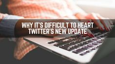 #Twitter's heart update is difficult to love for a number of reasons...