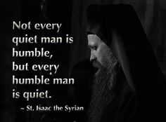 Not every quiet man is humble, but every humble man is quiet. St. Isaac the Syrian