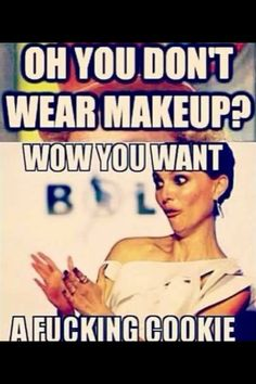 "Lol.. How I feel when people laugh or make snide remarks about my makeup ""addiction"". At least I know I can look good."