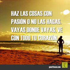 Haz las cosas con pasión o no las hagas. Vayas donde vayas, ve con todo tu corazón.