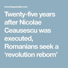 Twenty-five years after Nicolae Ceausescu was executed, Romanians seek a 'revolution reborn' New President, Bulgaria, The Twenties, Revolution, Knowledge, Window, Consciousness, Windows, Revolutions