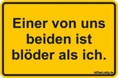Einer von uns beiden ist blöder als ich. ... gefunden auf https://www.istdaslustig.de/spruch/1638 #lustig #sprüche #fun #spass