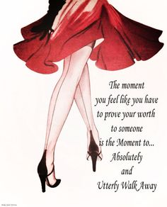 The moment you feel like  you have to prove yours worth to someone is the moment to.....absolutely and utterly walk away