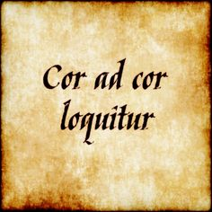 "Cor ad cor loquitur - ""Heart speaks to heart."" For a girl I saw for the first…"