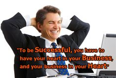 To be Successful, you have to have your heart in your Business, and your business in your Heart