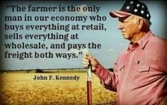 """""""The farmer is the only man in our economy who buys everything at retail, sells everything at wholesale, pays the freight both ways."""" -John F. Kennedy #Agriculture #quote"""