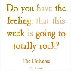 This week is rocking  ... Notes from the Universe  Mike Dooley, www.tut.com