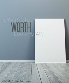 Is Your Life Worth Looking At?  -christyfitzwater.com