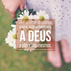"""""""A Fé nos é dada para agradarmos a Deus e não a nós mesmos."""" (Valéria Dellacenta)"""