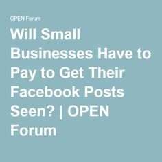 Will Small Businesses Have to Pay to Get Their Facebook Posts Seen? | OPEN Forum