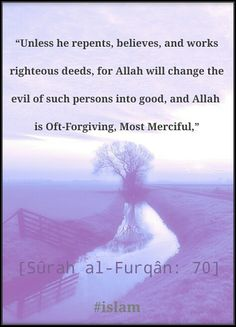 """. """"Except for those who repent, believe and do righteous work. For them Allah will replace their evil deeds with good. And ever is Allah Forgiving and Merciful."""" Qur'an Al Karim 25 : 70 #islam #quran"""