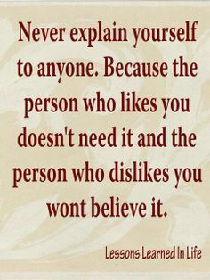 I wouldn't necessary say that you should NEVER explain yourself; there will be times when a person needs to. But I believe the second part of the quote is very true.. great quote from the unknown author.