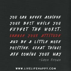 Don't expect to achieve your best while you expect the worst. Change your attitude and be a little more positive. Great things are coming your way. Be patient. -Leon Brown