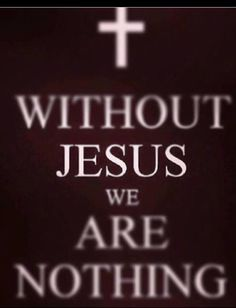 Without Jesus we are nothing!!! With Him...we have EVERYTHING we will ever need!!! <3