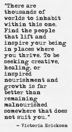 """""""Find the people that lift and inspire your being in places where you thrive."""" Victoria Erickson of Rebelle Society Words Quotes, Me Quotes, Motivational Quotes, Inspirational Quotes, Sayings, Writer Quotes, Poetry Quotes, Victoria Erickson, Strong Quotes"""