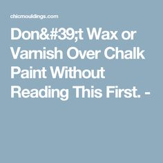 Don't Wax or Varnish Over Chalk Paint Without Reading This First. -