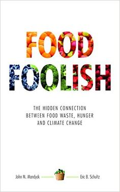 Food Foolish: The Hidden Connection Between Food Waste, Hunger and Climate Change: John M. Mandyck, Eric B. Schultz: 9780692456323: Amazon.com: Books