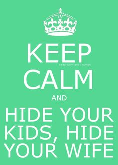 Keep Calm and Hide your Kids, Hide your Wife