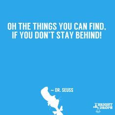 """Oh the things you can find, if you don't stay behind!"" ~ Dr. Seuss"