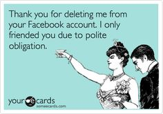 Thank you for deleting me from your Facebook account. I only friended you due to polite obligation.