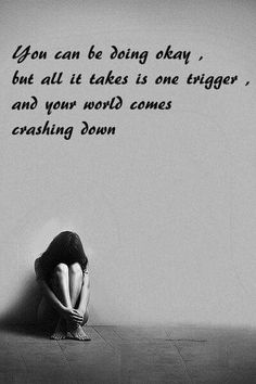 You can be doing okay, But all it takes is one triggers, and your world comes crashing down.