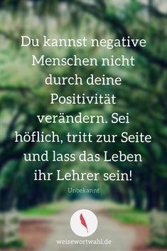 Du kannst negative Menschen nicht durch deine Positivität verändern. Sei höflich, tritt zur Seite und lass das Leben ihr Lehrer sein!  - Unbekannt http://wp.me/p53eoI-Um