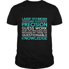 LASER TECHNICIAN WE DO PRECISION GUESS WORK KNOWLEDGE T Shirts, Hoodies. Check…