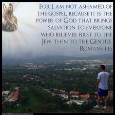 For I am not ashamed of the gospel, because it is the power of God that brings salvation to everyone who believes: First to the Jew, then to the Gentile. Romans 1:16. Created with the HolyCam app.