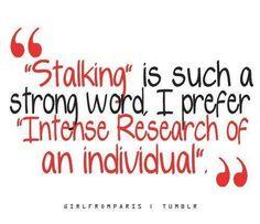 I'm not a stalker... I'm a researcher!!