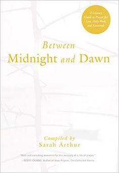 Between Midnight and Dawn: A Literary Guide to Prayer for Lent, Holy Week, and Eastertide is a rich and beautiful resource compiled by Sara...