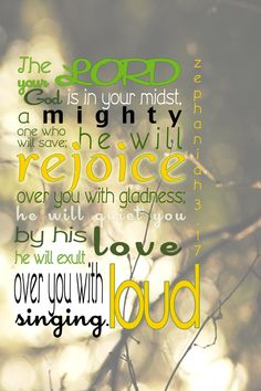 The Lord your God is with you, the Mighty Warrior who saves. He will take great delight in you; in his love he will no longer rebuke you, but will rejoice over you with singing. Zephaniah 3:17