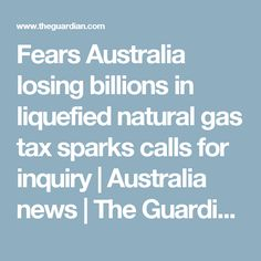 Fears Australia losing billions in liquefied natural gas tax sparks calls for inquiry | Australia news | The Guardian