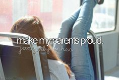 I hope I already did ones, but I want them to be proud of my every day :) And I'm gonna work for that