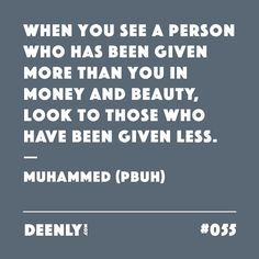 #055 - When you see a person who has been given more than you in money and beauty, look to those who have been given less. – Muhammed (PBUH)
