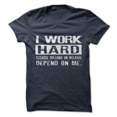 I Work Hard....Because Millions on Welfare Depend on Me.