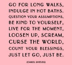 Go for long walks, indulge in hot baths, question your assumptions, be kind to yourself, live for the moment, loosen up, scream, curse the world, count your blessings, just let go, just be.